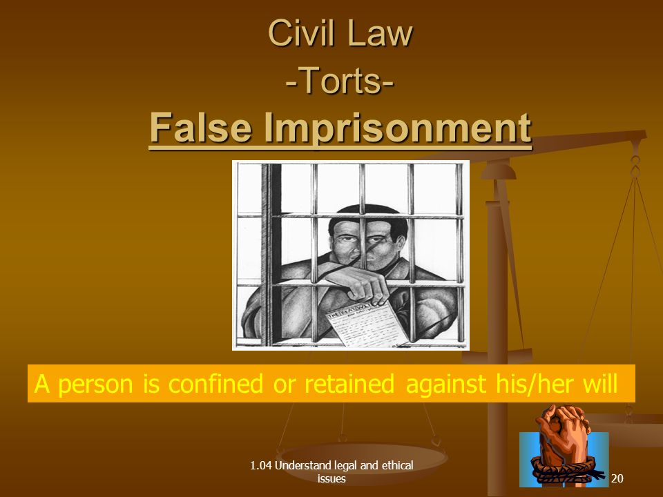 1.04 Understand legal and ethical issues A person is confined or retained against his/her will Civil Law -Torts- False Imprisonment 20