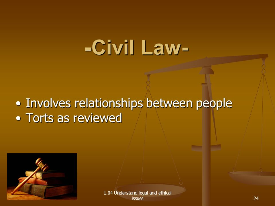 1.04 Understand legal and ethical issues - Civil Law- Involves relationships between peopleInvolves relationships between people Torts as reviewedTort