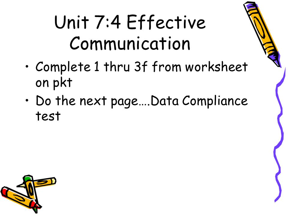 Unit 7:4 Effective Communication Complete 1 thru 3f from worksheet on pkt Do the next page….Data Compliance test