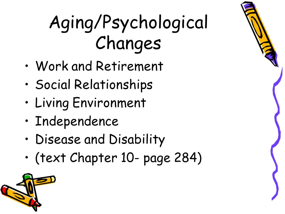 Aging/Psychological Changes Work and Retirement Social Relationships Living Environment Independence Disease and Disability (text Chapter 10- page 284)