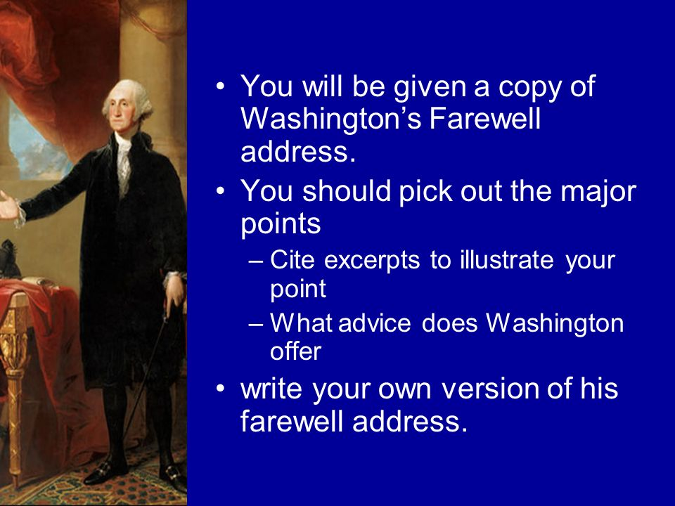 You will be given a copy of Washingtons Farewell address. You should pick out the major points –Cite excerpts to illustrate your point –What advice do