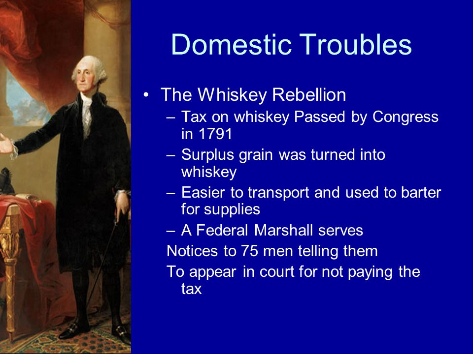 Domestic Troubles The Whiskey Rebellion –Tax on whiskey Passed by Congress in 1791 –Surplus grain was turned into whiskey –Easier to transport and use