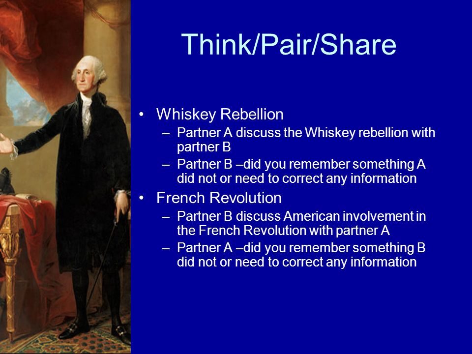 Think/Pair/Share Whiskey Rebellion –Partner A discuss the Whiskey rebellion with partner B –Partner B –did you remember something A did not or need to