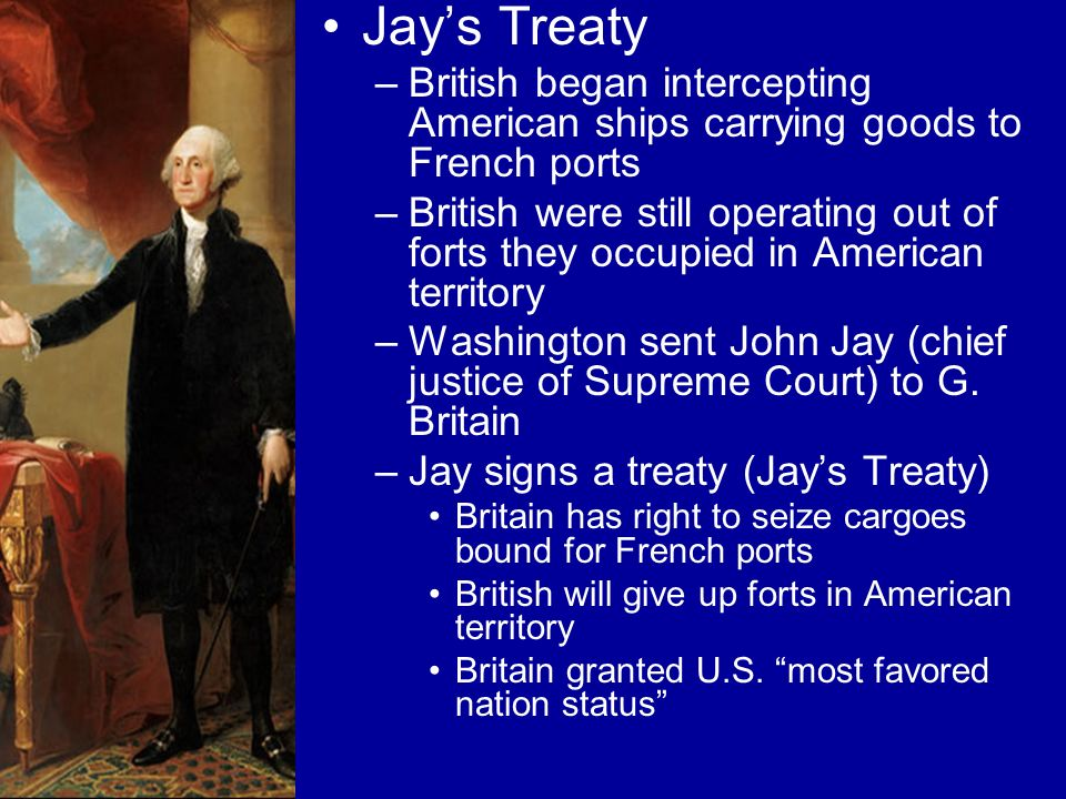 Jays Treaty –British began intercepting American ships carrying goods to French ports –British were still operating out of forts they occupied in Amer