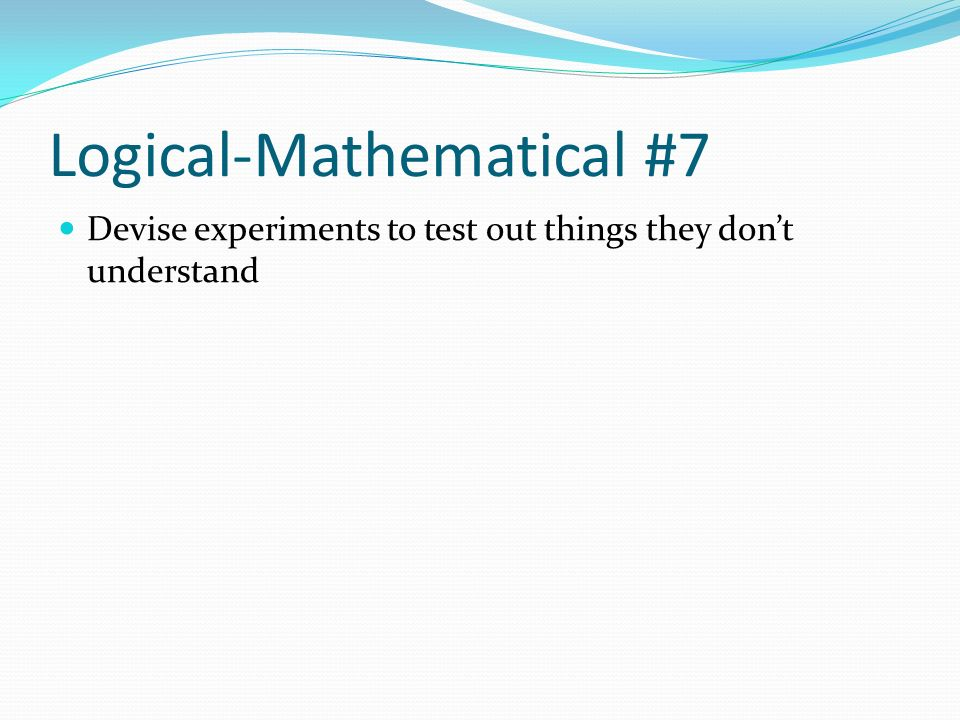 Logical-Mathematical #7 Devise experiments to test out things they dont understand