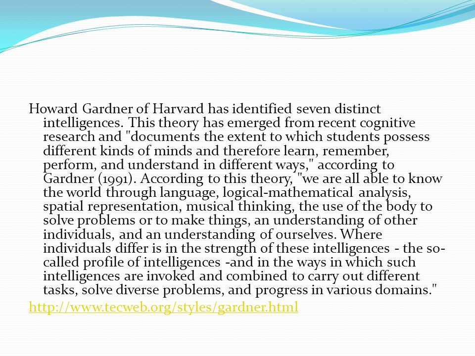 Howard Gardner of Harvard has identified seven distinct intelligences. This theory has emerged from recent cognitive research and