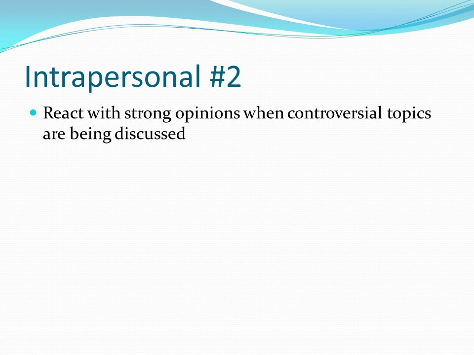 Intrapersonal #2 React with strong opinions when controversial topics are being discussed