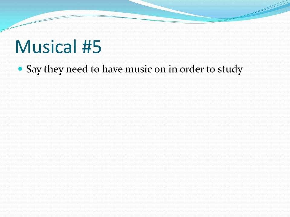Musical #5 Say they need to have music on in order to study