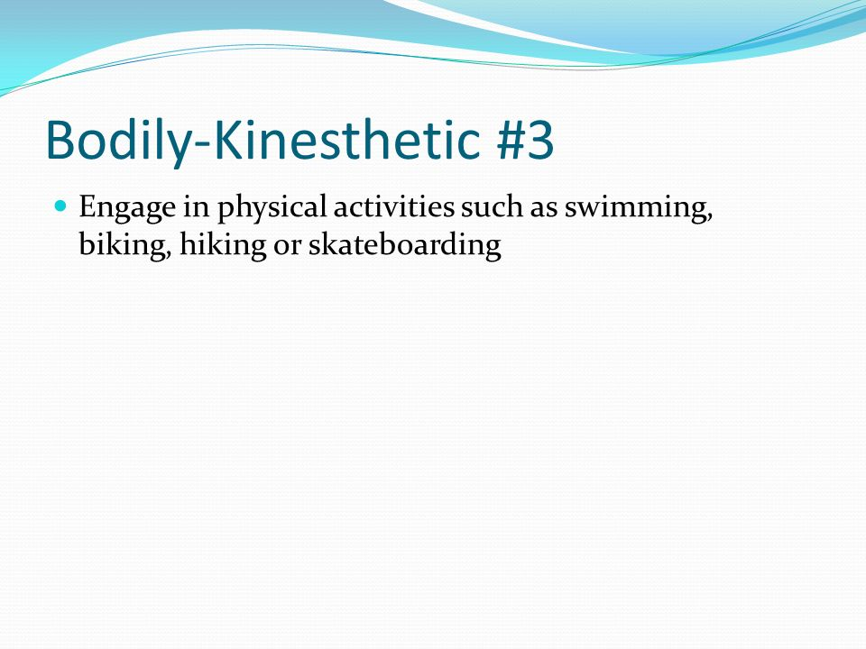 Bodily-Kinesthetic #3 Engage in physical activities such as swimming, biking, hiking or skateboarding