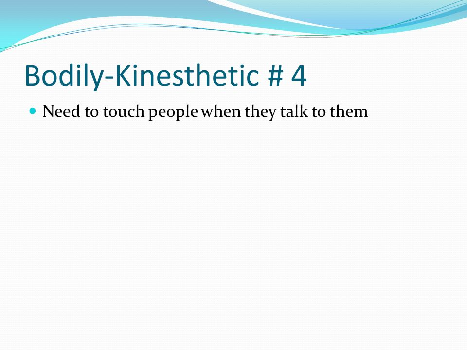 Bodily-Kinesthetic # 4 Need to touch people when they talk to them
