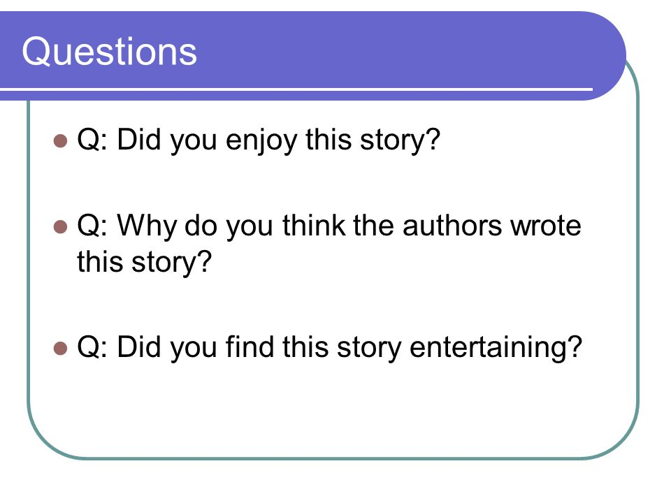 Questions Q: Did you enjoy this story? Q: Why do you think the authors wrote this story? Q: Did you find this story entertaining?