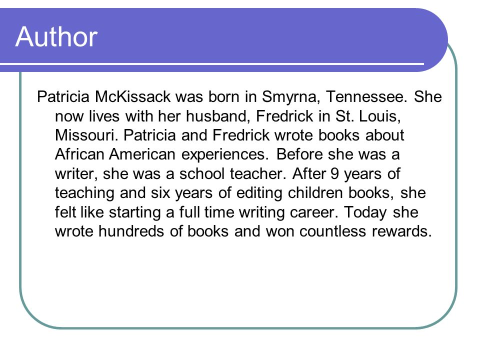 Author Patricia McKissack was born in Smyrna, Tennessee. She now lives with her husband, Fredrick in St. Louis, Missouri. Patricia and Fredrick wrote