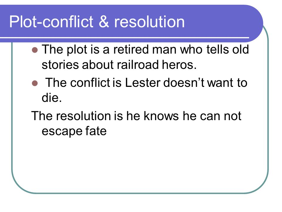 Plot-conflict & resolution The plot is a retired man who tells old stories about railroad heros. The conflict is Lester doesnt want to die. The resolu