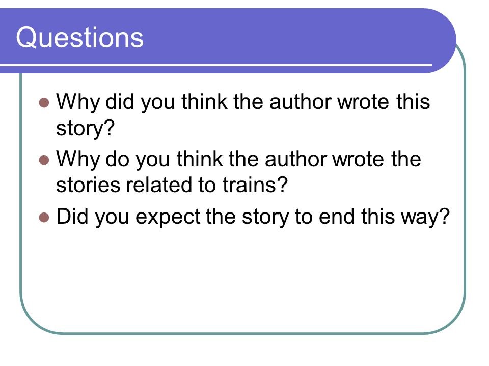 Questions Why did you think the author wrote this story? Why do you think the author wrote the stories related to trains? Did you expect the story to