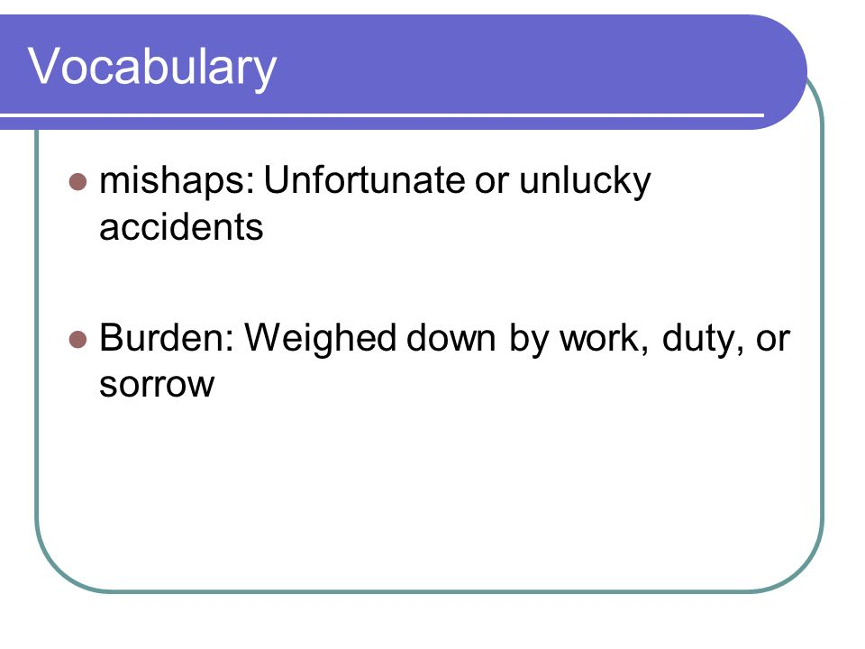 Vocabulary mishaps: Unfortunate or unlucky accidents Burden: Weighed down by work, duty, or sorrow