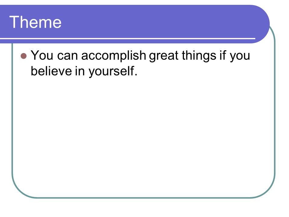 Theme You can accomplish great things if you believe in yourself.