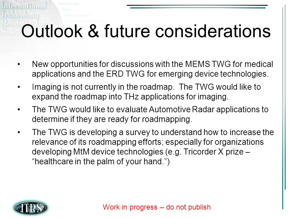 Work in progress – do not publish Outlook & future considerations New opportunities for discussions with the MEMS TWG for medical applications and the ERD TWG for emerging device technologies.