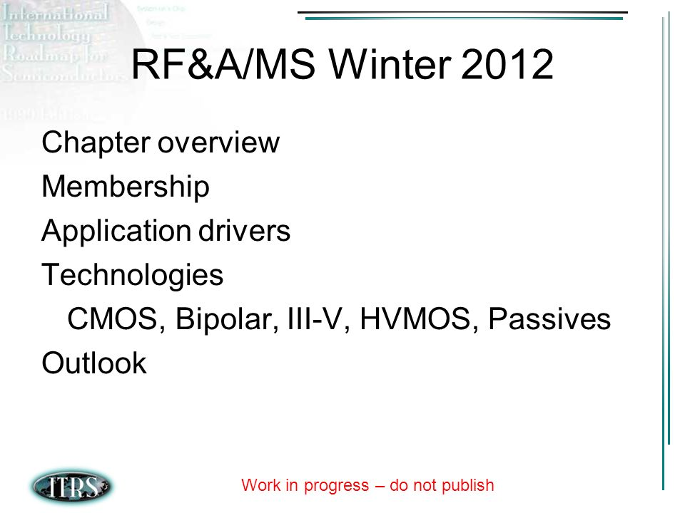 Work in progress – do not publish RF&A/MS Winter 2012 Chapter overview Membership Application drivers Technologies CMOS, Bipolar, III-V, HVMOS, Passives Outlook