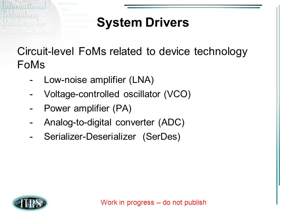Work in progress – do not publish System Drivers Circuit-level FoMs related to device technology FoMs -Low-noise amplifier (LNA) -Voltage-controlled oscillator (VCO) -Power amplifier (PA) -Analog-to-digital converter (ADC) -Serializer-Deserializer (SerDes)