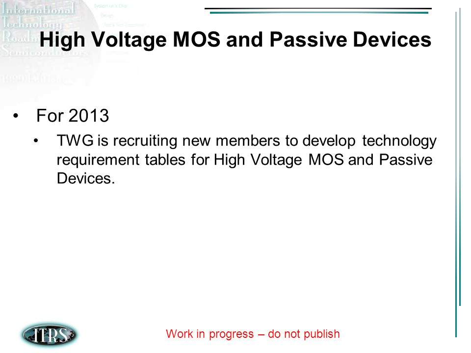 Work in progress – do not publish High Voltage MOS and Passive Devices For 2013 TWG is recruiting new members to develop technology requirement tables for High Voltage MOS and Passive Devices.