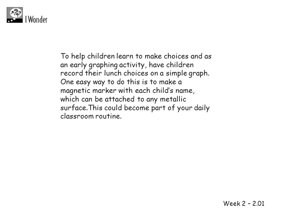 1 2 Week 2 – 2.01 To help children learn to make choices and as an early graphing activity, have children record their lunch choices on a simple graph