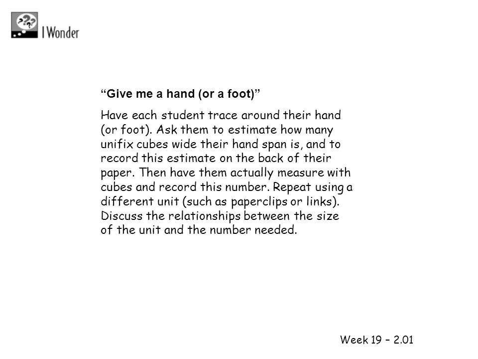 1 2 Week 19 – 2.01 Give me a hand (or a foot) Have each student trace around their hand (or foot). Ask them to estimate how many unifix cubes wide the