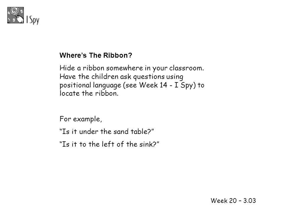 1 2 Week 20 – 3.03 Wheres The Ribbon? Hide a ribbon somewhere in your classroom. Have the children ask questions using positional language (see Week 1