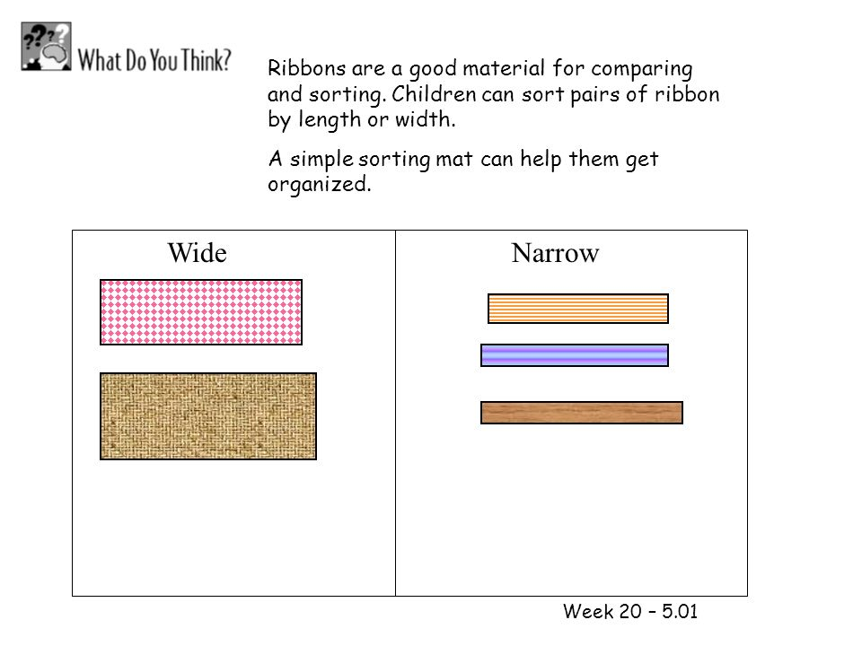 1 2 Week 20 – 5.01 Ribbons are a good material for comparing and sorting. Children can sort pairs of ribbon by length or width. A simple sorting mat c
