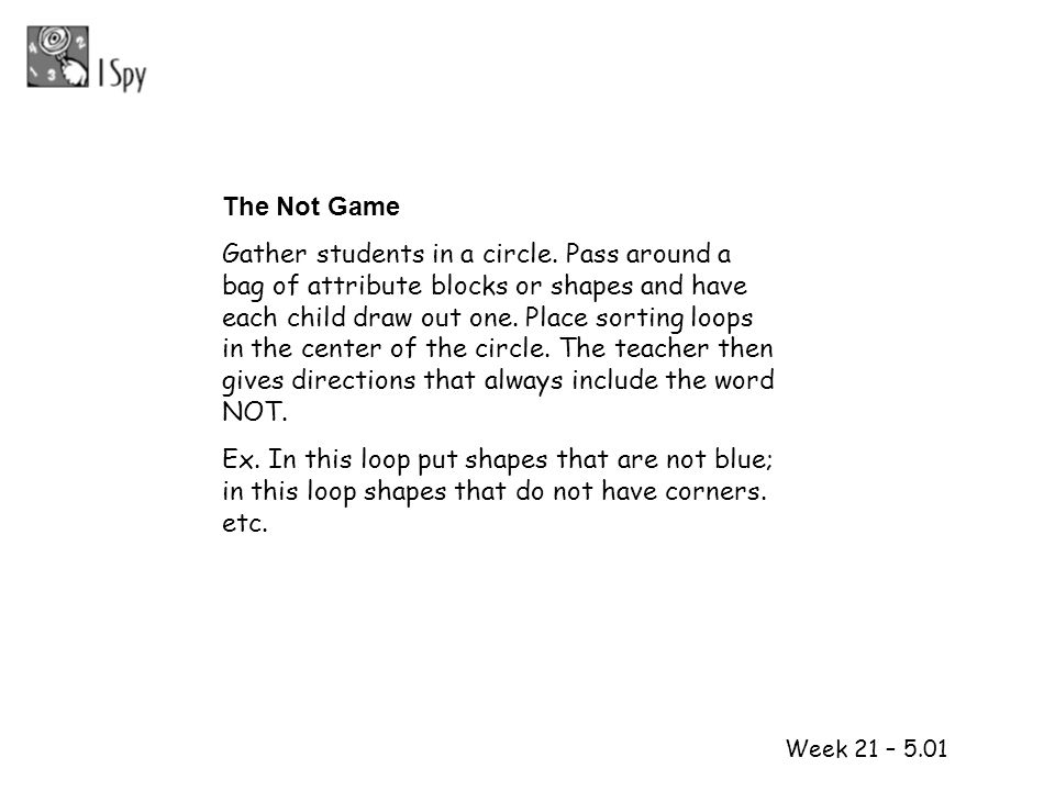 1 2 Week 21 – 5.01 The Not Game Gather students in a circle. Pass around a bag of attribute blocks or shapes and have each child draw out one. Place s