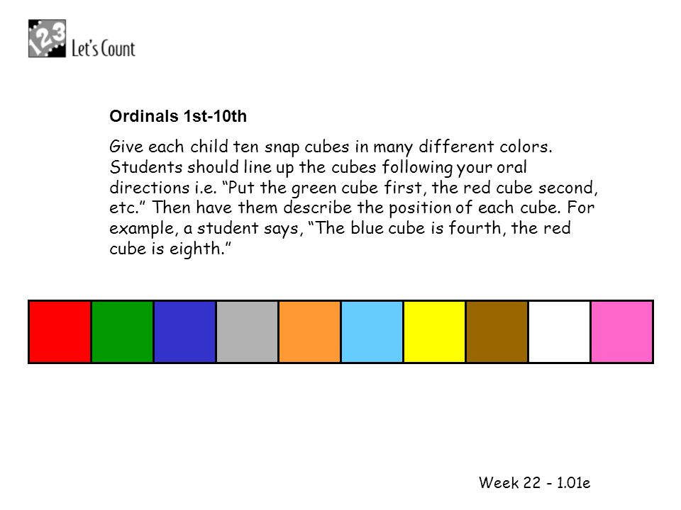 1 2 Week 22 - 1.01e Ordinals 1st-10th Give each child ten snap cubes in many different colors. Students should line up the cubes following your oral d