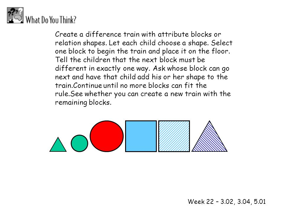 1 2 Week 22 – 3.02, 3.04, 5.01 Create a difference train with attribute blocks or relation shapes. Let each child choose a shape. Select one block to