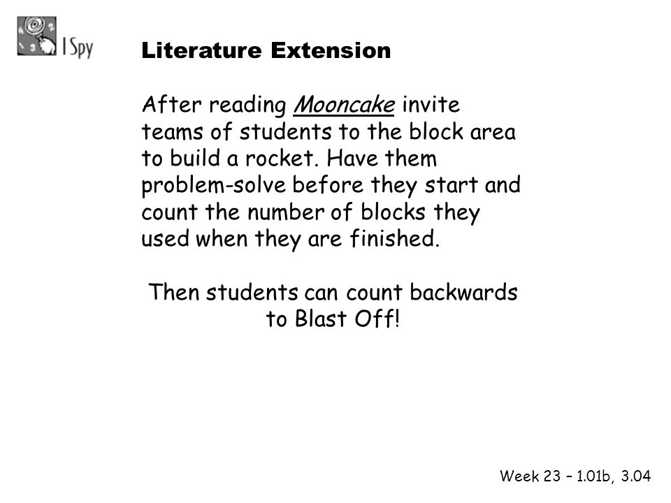 1 2 Week 23 – 1.01b, 3.04 Literature Extension After reading Mooncake invite teams of students to the block area to build a rocket. Have them problem-