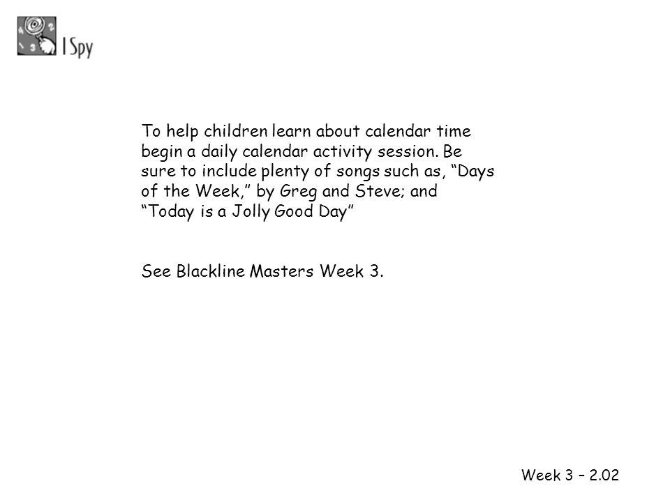 1 2 Week 3 – 2.02 To help children learn about calendar time begin a daily calendar activity session. Be sure to include plenty of songs such as, Days