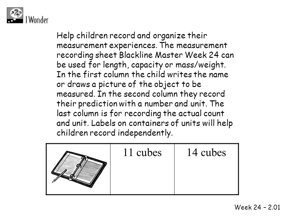 Week 24 – 2.01 Help children record and organize their measurement experiences. The measurement recording sheet Blackline Master Week 24 can be used f