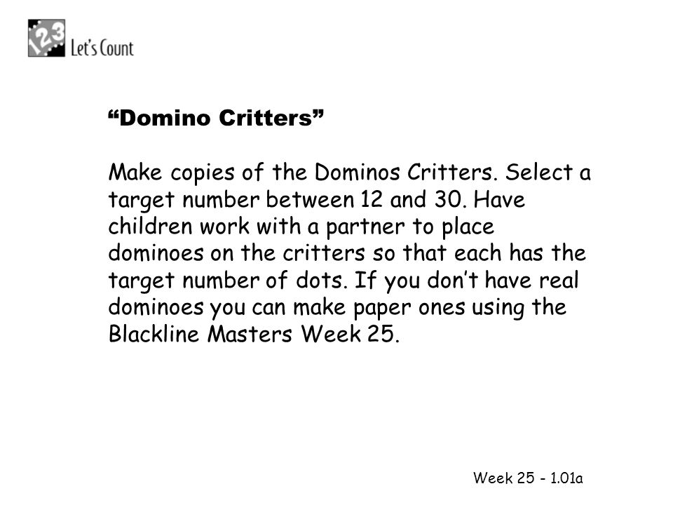 1 2 Week 25 - 1.01a Domino Critters Make copies of the Dominos Critters. Select a target number between 12 and 30. Have children work with a partner t