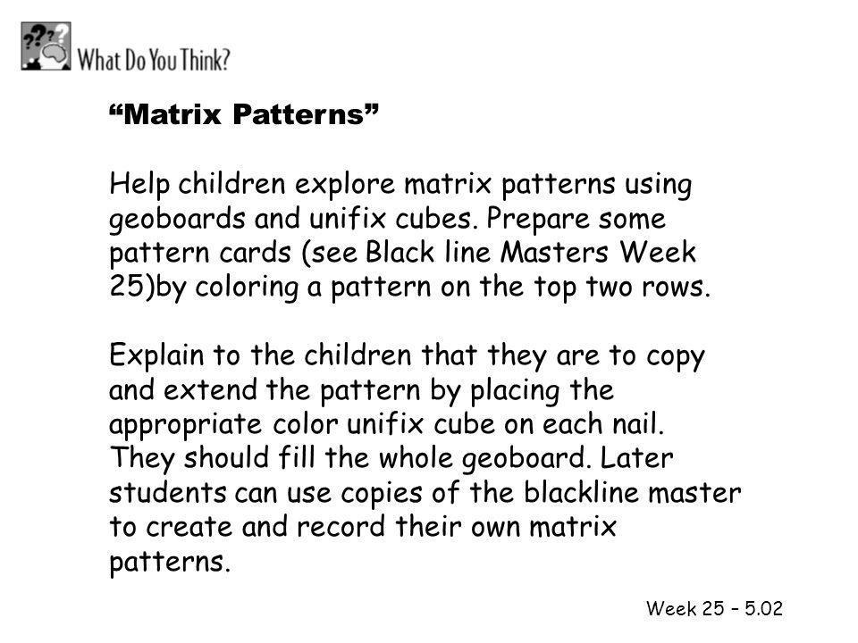1 2 Week 25 – 5.02 Matrix Patterns Help children explore matrix patterns using geoboards and unifix cubes. Prepare some pattern cards (see Black line