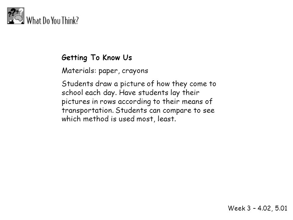 1 2 Week 3 – 4.02, 5.01 Getting To Know Us Materials: paper, crayons Students draw a picture of how they come to school each day. Have students lay th