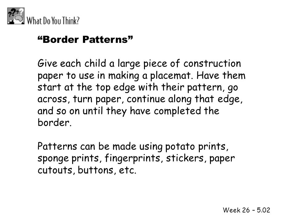 1 2 Week 26 – 5.02 Border Patterns Give each child a large piece of construction paper to use in making a placemat. Have them start at the top edge wi