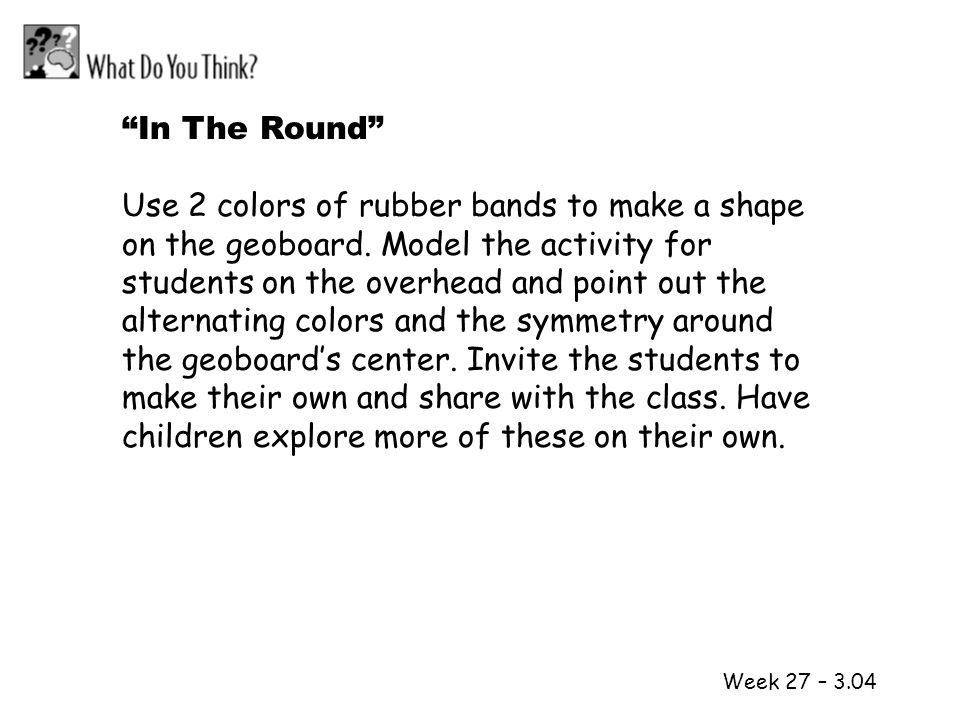 1 2 Week 27 – 3.04 In The Round Use 2 colors of rubber bands to make a shape on the geoboard. Model the activity for students on the overhead and poin