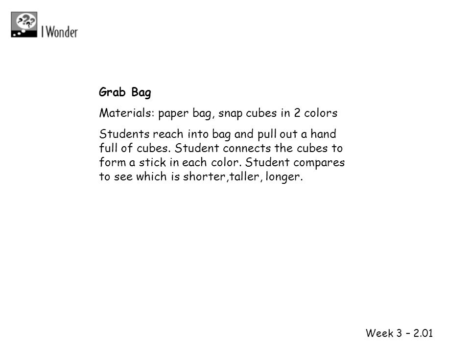 1 2 Week 3 – 2.01 Grab Bag Materials: paper bag, snap cubes in 2 colors Students reach into bag and pull out a hand full of cubes. Student connects th