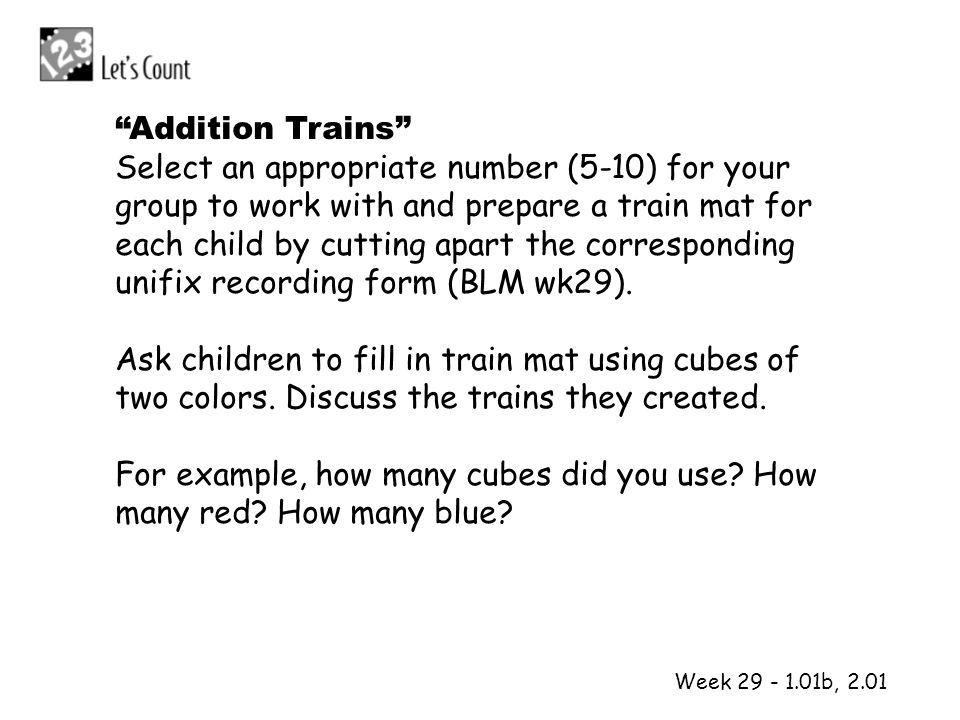 1 2 Week 29 - 1.01b, 2.01 Addition Trains Select an appropriate number (5-10) for your group to work with and prepare a train mat for each child by cu