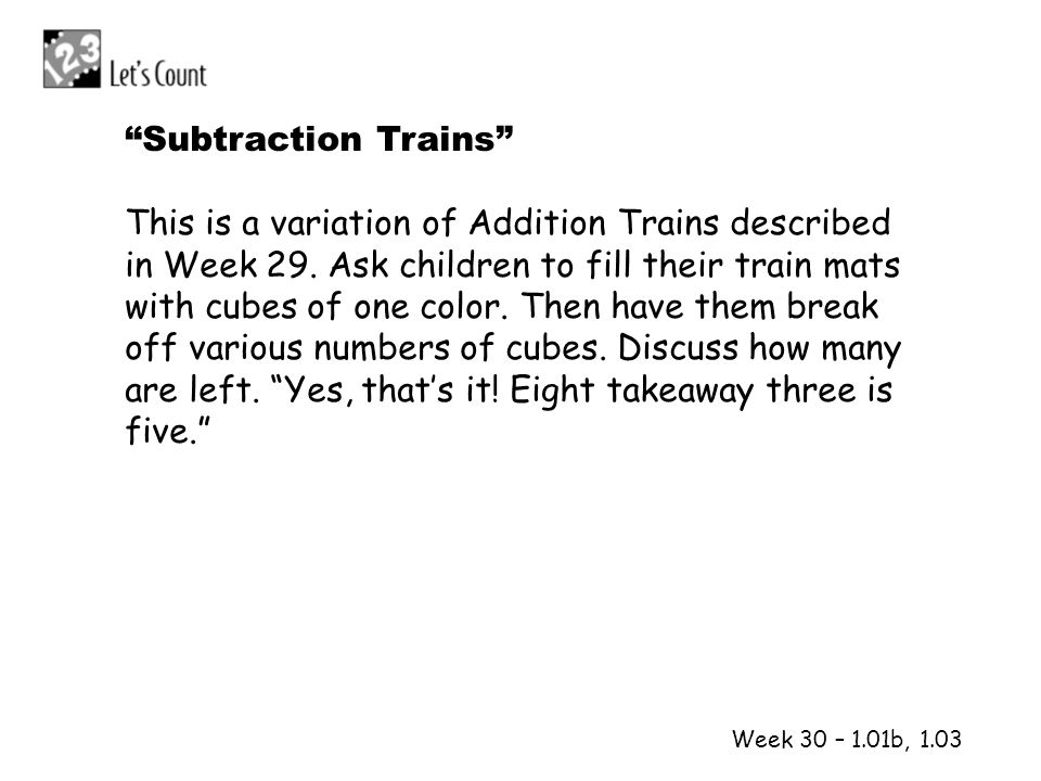 Week 30 – 1.01b, 1.03 Subtraction Trains This is a variation of Addition Trains described in Week 29. Ask children to fill their train mats with cubes