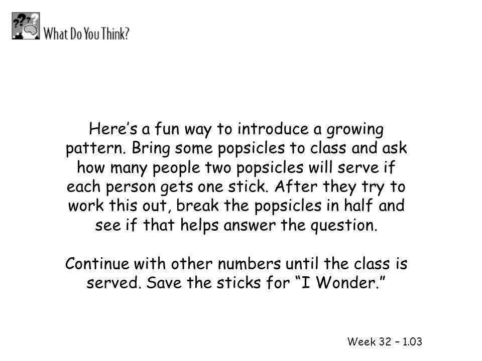 1 2 Week 32 – 1.03 Heres a fun way to introduce a growing pattern. Bring some popsicles to class and ask how many people two popsicles will serve if e