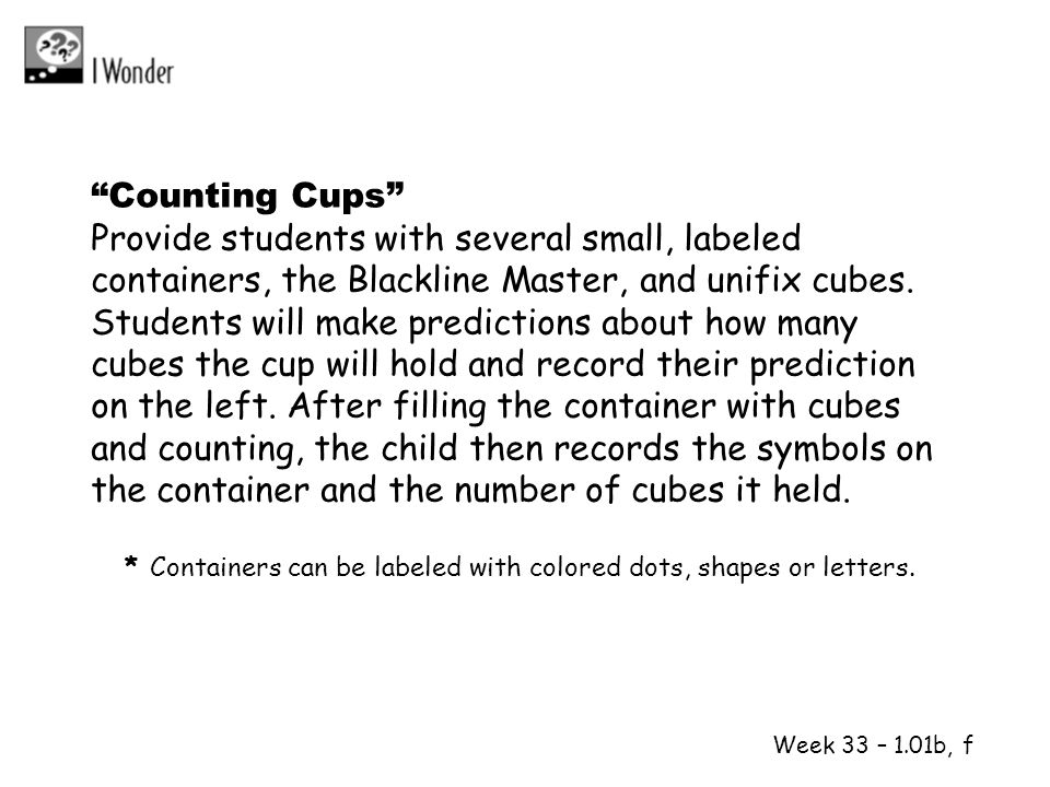 Week 33 – 1.01b, f Counting Cups Provide students with several small, labeled containers, the Blackline Master, and unifix cubes. Students will make p