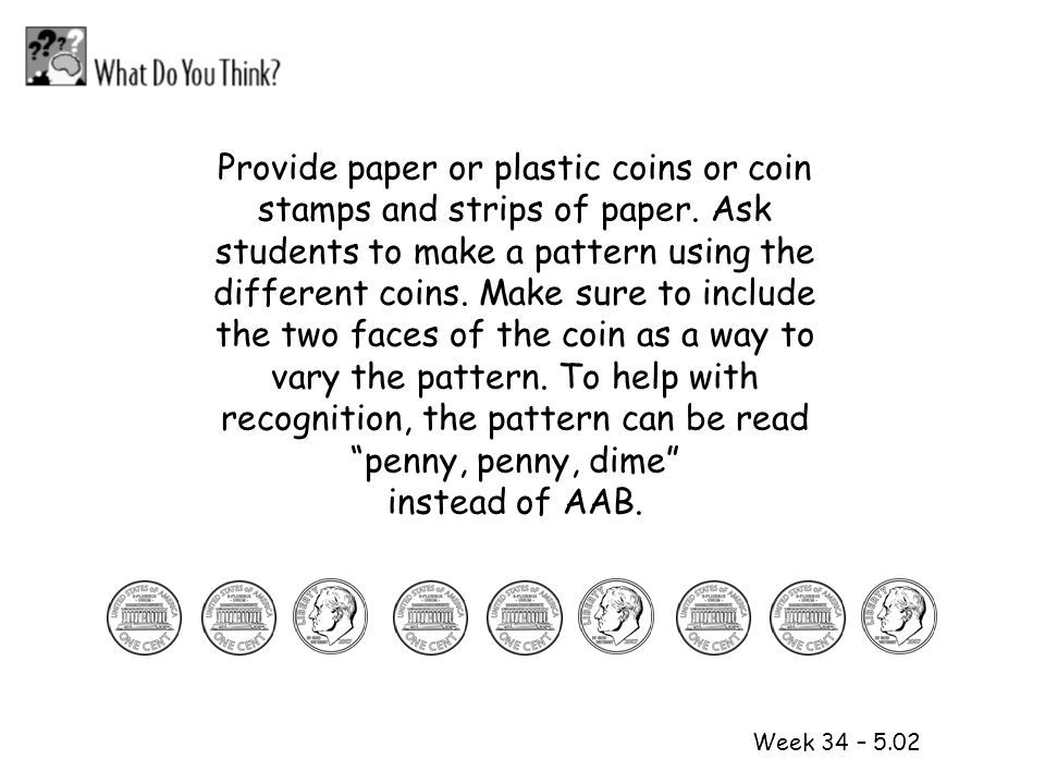 1 2 Week 34 – 5.02 Provide paper or plastic coins or coin stamps and strips of paper. Ask students to make a pattern using the different coins. Make s