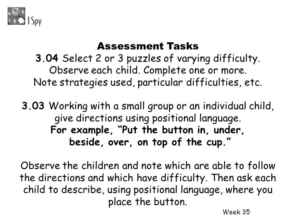 Week 35 Assessment Tasks 3.04 Select 2 or 3 puzzles of varying difficulty. Observe each child. Complete one or more. Note strategies used, particular