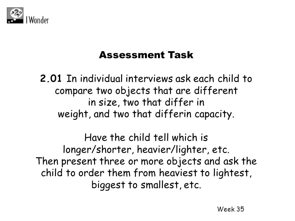 Week 35 Assessment Task 2.01 In individual interviews ask each child to compare two objects that are different in size, two that differ in weight, and