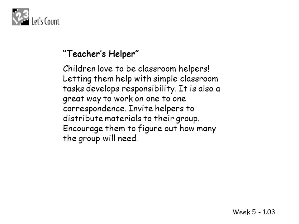 1 2 Week 5 - 1.03 Teachers Helper Children love to be classroom helpers! Letting them help with simple classroom tasks develops responsibility. It is