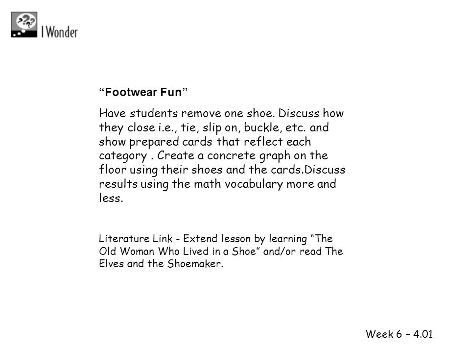 1 2 Week 6 – 4.01 Footwear Fun Have students remove one shoe. Discuss how they close i.e., tie, slip on, buckle, etc. and show prepared cards that ref