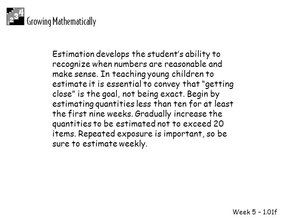1 2 Week 5 – 1.01f Estimation develops the students ability to recognize when numbers are reasonable and make sense. In teaching young children to est